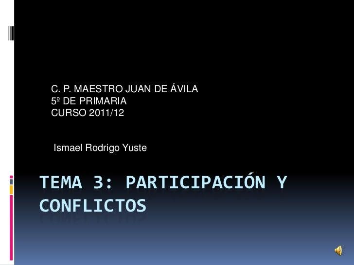 C. P. MAESTRO JUAN DE ÁVILA 5º DE PRIMARIA CURSO 2011/12 Ismael Rodrigo YusteTEMA 3: PARTICIPACIÓN YCONFLICTOS