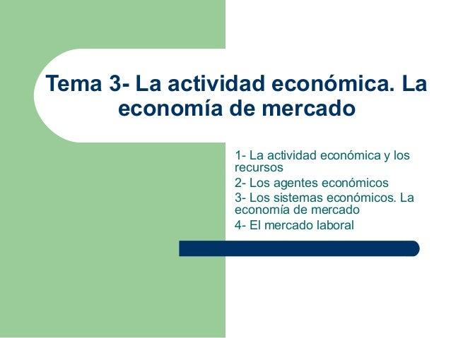 Tema 3- La actividad económica. La economía de mercado 1- La actividad económica y los recursos 2- Los agentes económicos ...