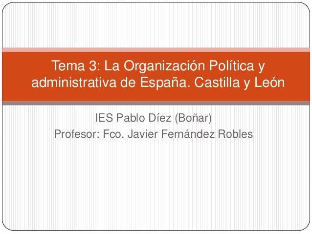 IES Pablo Díez (Boñar) Profesor: Fco. Javier Fernández Robles Tema 3: La Organización Política y administrativa de España....