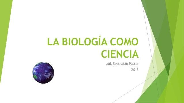 LA BIOLOGÍA COMO CIENCIA Md. Sebastián Pástor 2013