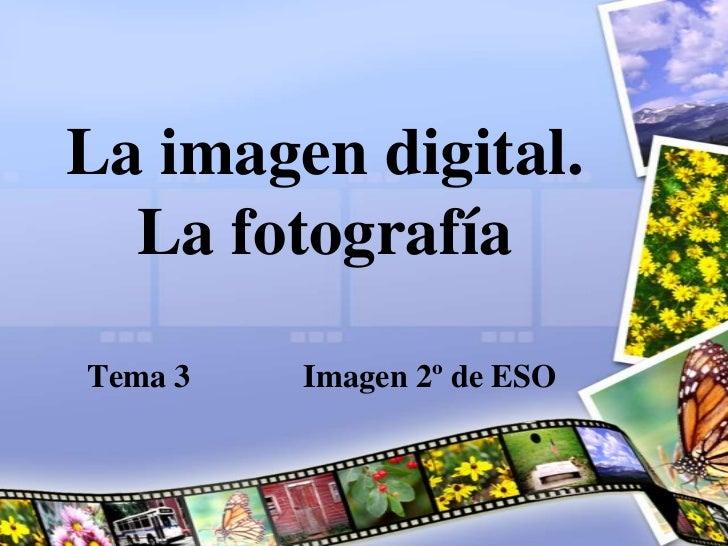 La imagen digital.   La fotografía  Tema 3   Imagen 2º de ESO