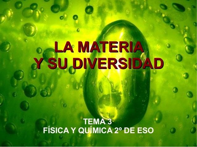 LA MATERIALA MATERIA Y SU DIVERSIDADY SU DIVERSIDAD TEMA 3 FÍSICA Y QUÍMICA 2º DE ESO