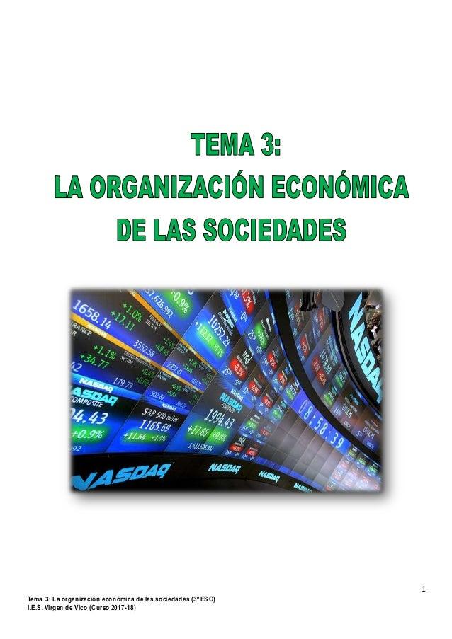 1 Tema 3: La organización económica de las sociedades (3º ESO) I.E.S. Virgen de Vico (Curso 2017-18)