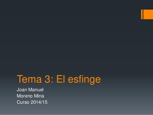 Tema 3: El esfinge Joan Manuel Moreno Mina Curso 2014/15