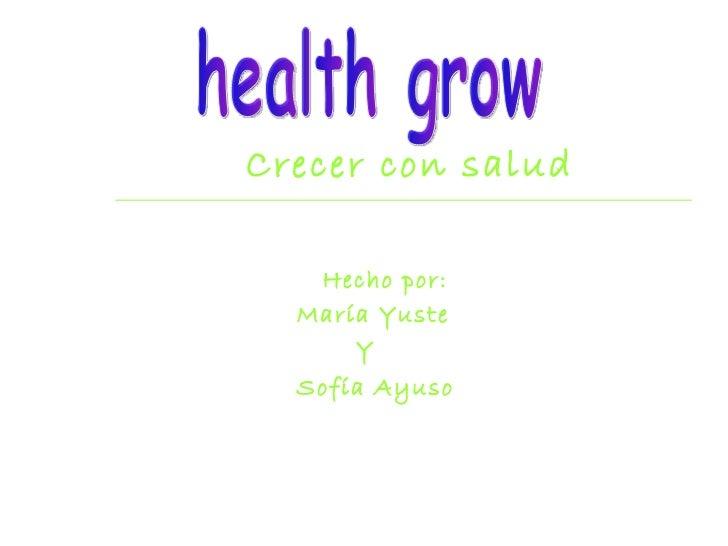 Crecer con salud Hecho por: María Yuste  Y Sofía Ayuso   healthgrow