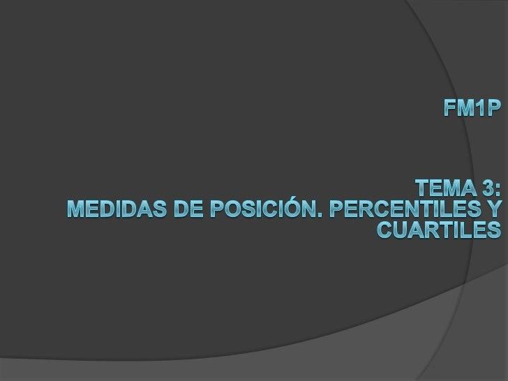 FM1P<br />Tema 3:<br />Medidas de posición. Percentiles y cuartiles<br />
