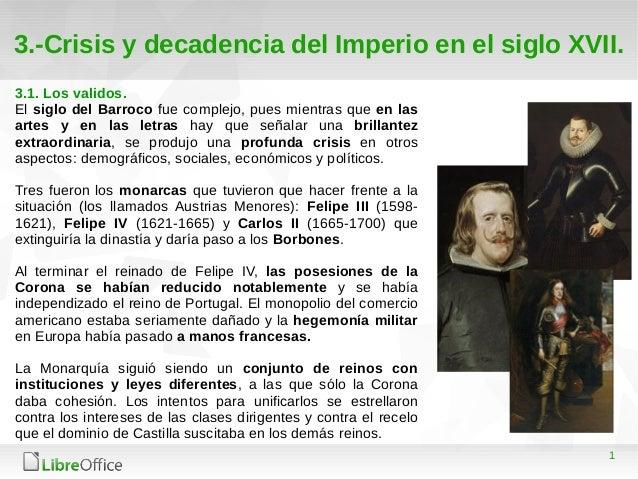 1 3.-Crisis y decadencia del Imperio en el siglo XVII. 3.1. Los validos. El siglo del Barroco fue complejo, pues mientras ...