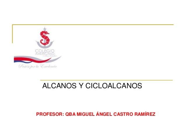 ALCANOS Y CICLOALCANOSPROFESOR: QBA MIGUEL ÁNGEL CASTRO RAMÍREZ