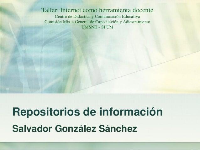 Repositorios de información Salvador González Sánchez Taller: Internet como herramienta docente Centro de Didáctica y Comu...