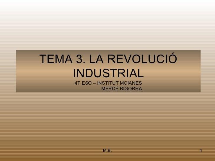 TEMA 3. LA REVOLUCIÓ    INDUSTRIAL     4T ESO – INSTITUT MOIANÈS                MERCÈ BIGORRA               M.B.          ...