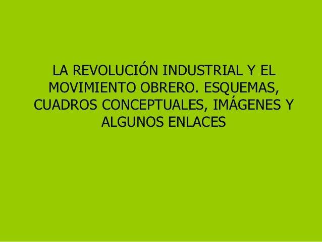 LA REVOLUCIÓN INDUSTRIAL Y EL  MOVIMIENTO OBRERO. ESQUEMAS,CUADROS CONCEPTUALES, IMÁGENES Y        ALGUNOS ENLACES