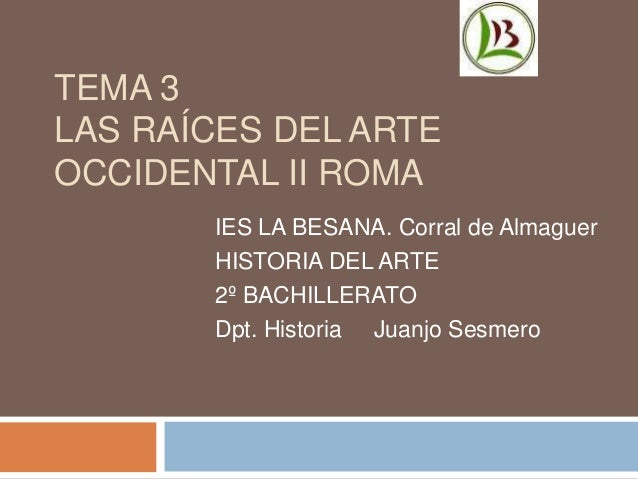 TEMA 3  LAS RAÍCES DEL ARTE  OCCIDENTAL II ROMA  IES LA BESANA. Corral de Almaguer  HISTORIA DEL ARTE  2º BACHILLERATO  Dp...