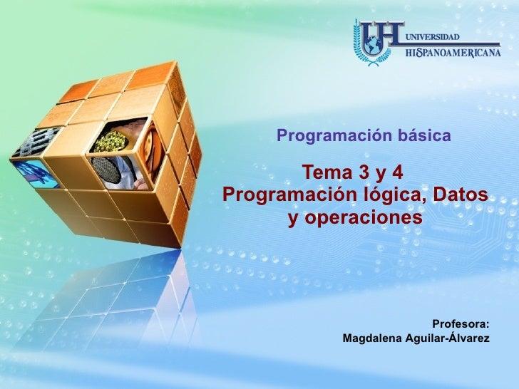 Tema 3 y 4  Programación lógica, Datos y operaciones Programación básica Profesora: Magdalena Aguilar-Álvarez