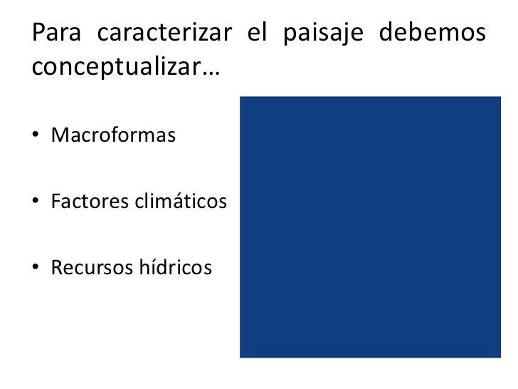 Para caracterizar el paisaje debemos conceptualizar…<br />Macroformas<br />Factores climáticos<br />Recursos hídricos<br />