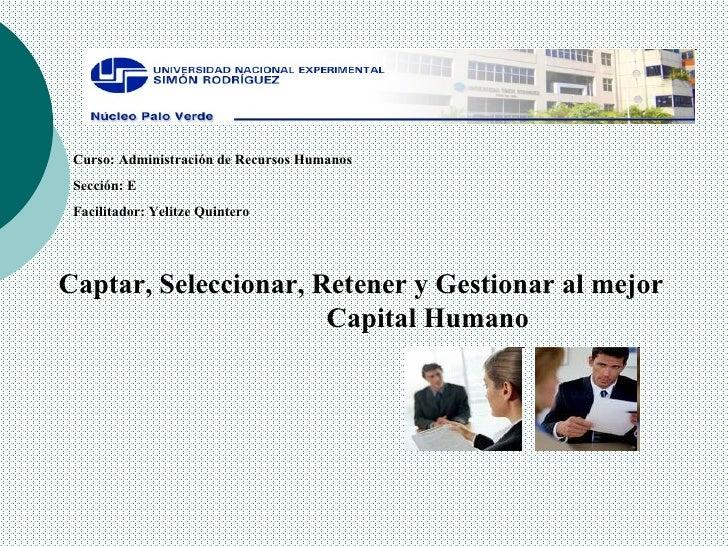 Curso: Administración de Recursos Humanos  Sección: E Facilitador: Yelitze Quintero Captar, Seleccionar, Retener y Gestion...