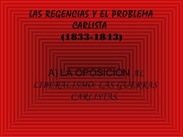LAS REGENCIAS Y EL PROBLEMA         CARLISTA       (1833-1843)   A) LA OPOSICIÓN ALLIBERALISMO: LAS GUERRAS        CARLIST...