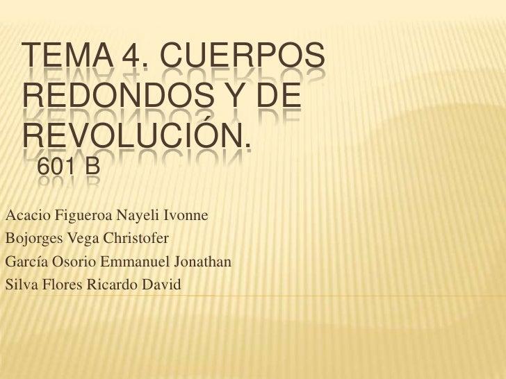 Tema 4. Cuerpos Redondos Y De Revolución. <br />601 B<br />Acacio Figueroa Nayeli Ivonne<br />Bojorges Vega Christofer<br ...