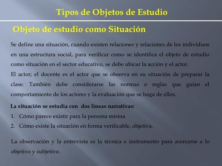 Tipos de Objetos de Estudio Se define una situación, cuando existen relaciones y relaciones de los individuos en una estru...