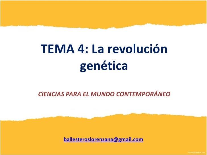 TEMA 4: La revolución     genéticaCIENCIAS PARA EL MUNDO CONTEMPORÁNEO      ballesteroslorenzana@gmail.com