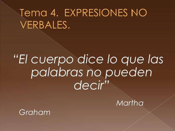 """Tema 4.  EXPRESIONES NO VERBALES.<br />""""El cuerpo dice lo que las palabras no pueden decir""""<br />Martha Graham<br />"""