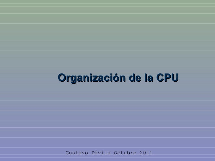 Organización de la CPU Gustavo Dávila Octubre 2011