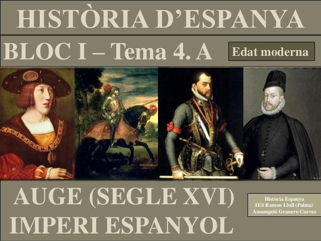HISTÒRIA D'ESPANYA BLOC I – Tema 4. A  Edat moderna  AUGE (SEGLE XVI) IMPERI ESPANYOL  Història Espanya IES Ramon Llull (P...