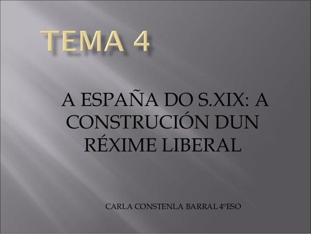A ESPAÑA DO S.XIX: A CONSTRUCIÓN DUN RÉXIME LIBERAL CARLA CONSTENLA BARRAL 4ºESO