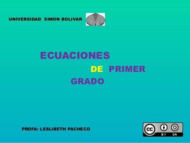 UNIVERSIDAD SIMON BOLIVAR  ECUACIONES  GRADO  PROFA: LESLIBETH PACHECO  DE PRIMER