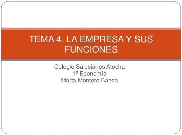 TEMA 4. LA EMPRESA Y SUS  FUNCIONES  Colegio Salesianos Atocha  1º Economía  Marta Montero Baeza