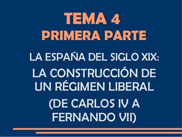 TEMA 4 PRIMERA PARTE LA ESPAÑA DEL SIGLO XIX: LA CONSTRUCCIÓN DE UN RÉGIMEN LIBERAL (DE CARLOS IV A FERNANDO VII)