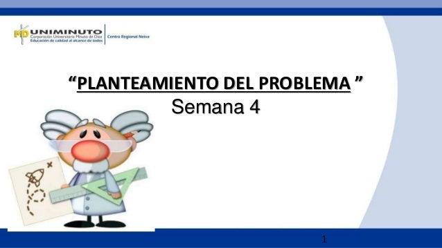 """1 """"PLANTEAMIENTO DEL PROBLEMA """" Semana 4"""