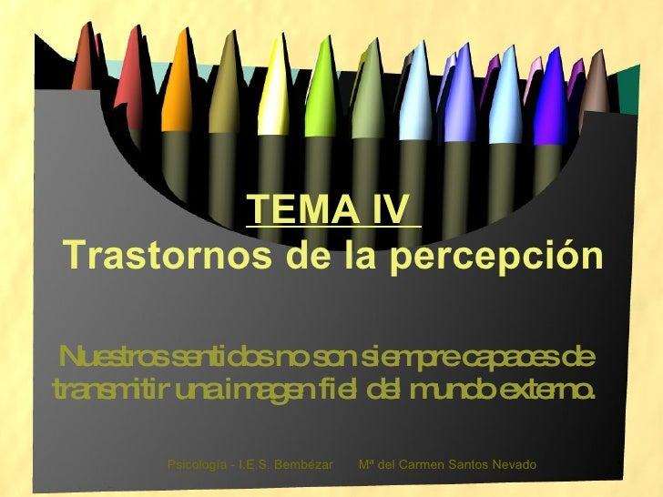 TEMA IV  Trastornos de la percepción Nuestros sentidos no son siempre capaces de transmitir una imagen fiel del mundo exte...
