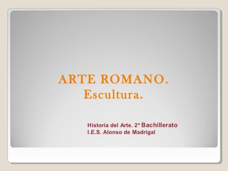 ARTE ROMANO.   Escultura.   Historia del Arte. 2º Bachillerato   I.E.S. Alonso de Madrigal