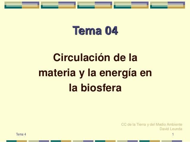 Tema 04Circulación de lamateria y la energía enla biosferaCC de la Tierra y del Medio AmbienteDavid Leunda1Tema 4