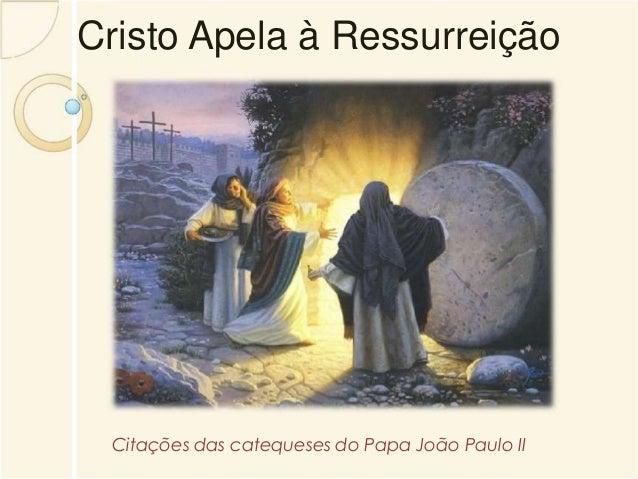 Cristo Apela à Ressurreição  Citações das catequeses do Papa João Paulo II