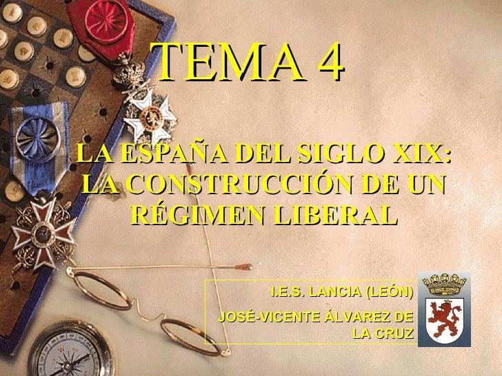 TEMA 4 LA ESPAÑA DEL SIGLO XIX: LA CONSTRUCCIÓN DE UN RÉGIMEN LIBERAL I.E.S. LANCIA (LEÓN) JOSÉ-VICENTE ÁLVAREZ DE LA CRUZ