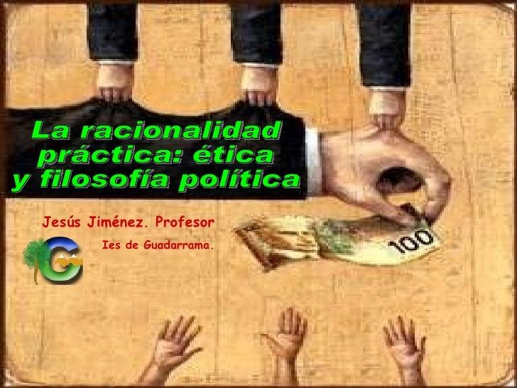 La racionalidad práctica: ética y filosofía política Jesús Jiménez. Profesor Ies de Guadarrama.