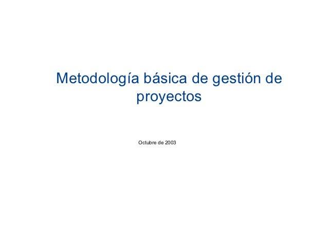 Metodología básica de gestión de           proyectos           Octubre de 2003