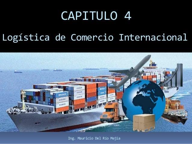 CAPITULO 4 Logística de Comercio Internacional Ing. Mauricio Del Río Mejía