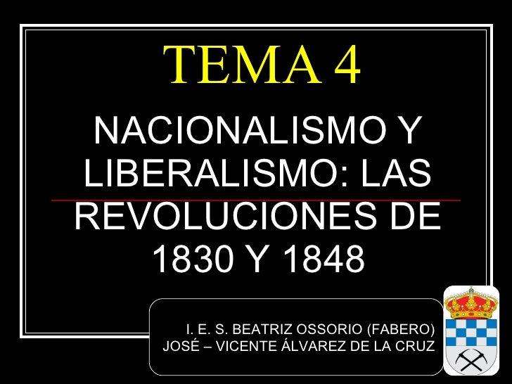 TEMA 4 NACIONALISMO Y LIBERALISMO: LAS REVOLUCIONES DE 1830 Y 1848 I. E. S. BEATRIZ OSSORIO (FABERO) JOSÉ – VICENTE ÁLVARE...
