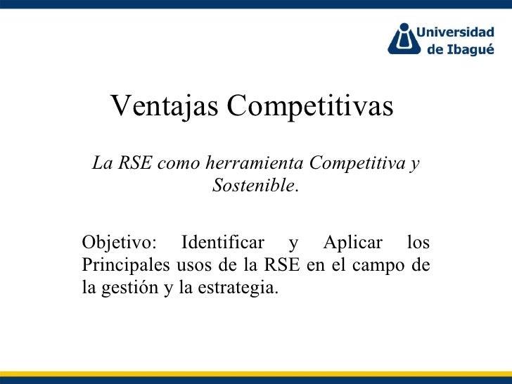 Ventajas Competitivas  La RSE como herramienta Competitiva y Sostenible . Objetivo: Identificar y Aplicar los Principales ...