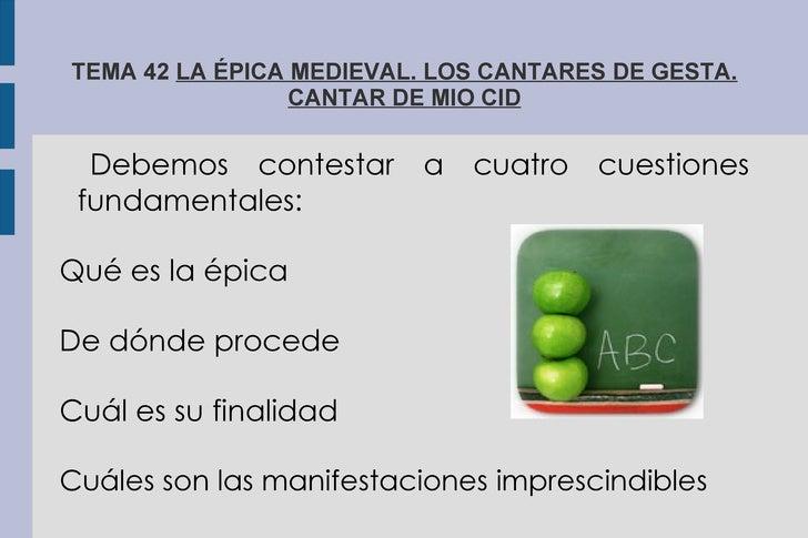 TEMA 42  LA ÉPICA MEDIEVAL. LOS CANTARES DE GESTA. CANTAR DE MIO CID Debemos contestar a cuatro cuestiones fundamentales: ...