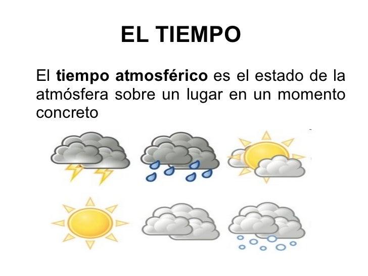 EL TIEMPO   <ul><li>El  tiempo   atmosférico  es el estado de la atmósfera sobre un lugar en un momento concreto  </li></ul>