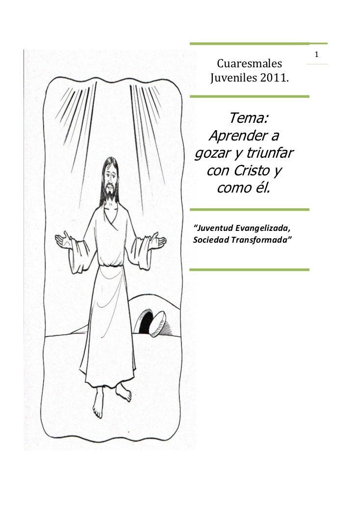 """1     Cuaresmales    Juveniles 2011.     Tema:  Aprender agozar y triunfar con Cristo y   como él.""""Juventud Evangelizada,S..."""