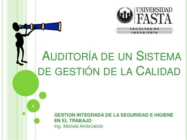AUDITORÍA DE UN SISTEMA DE GESTIÓN DE LA CALIDAD 1 GESTION INTEGRADA DE LA SEGURIDAD E HIGIENE EN EL TRABAJO Ing. Mariela ...