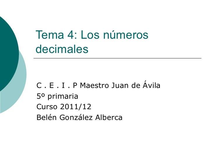 Tema 4: Los números decimales C . E . I . P Maestro Juan de Ávila 5º primaria Curso 2011/12 Belén González Alberca
