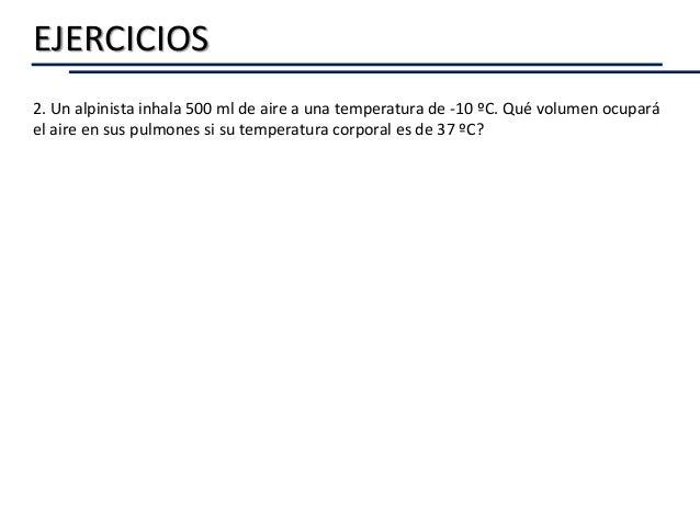EJERCICIOS 2. Un alpinista inhala 500 ml de aire a una temperatura de -10 ºC. Qué volumen ocupará el aire en sus pulmones ...