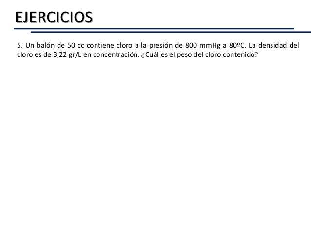 EJERCICIOS 5. Un balón de 50 cc contiene cloro a la presión de 800 mmHg a 80ºC. La densidad del cloro es de 3,22 gr/L en c...