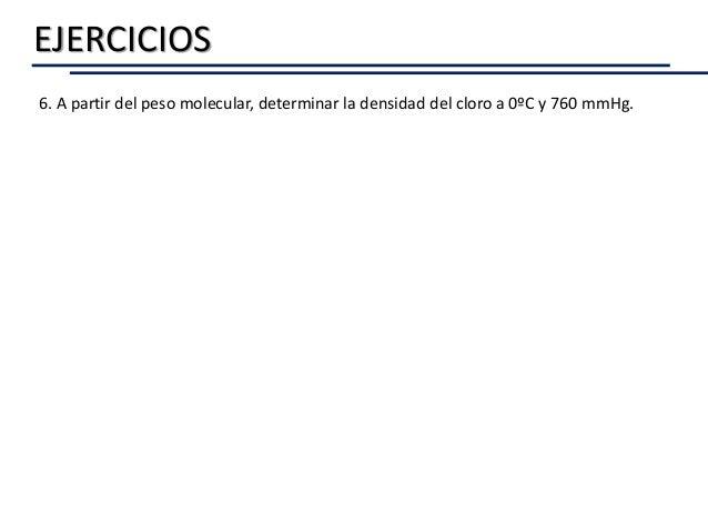 EJERCICIOS 6. A partir del peso molecular, determinar la densidad del cloro a 0ºC y 760 mmHg.