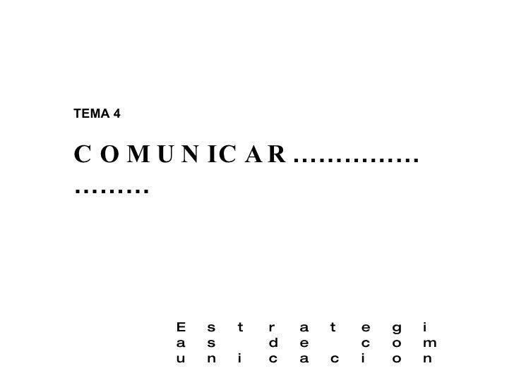 TEMA 4 COMUNICAR …………………… E s t r a t e g i a s  d e  c o m u n i c a c i o n